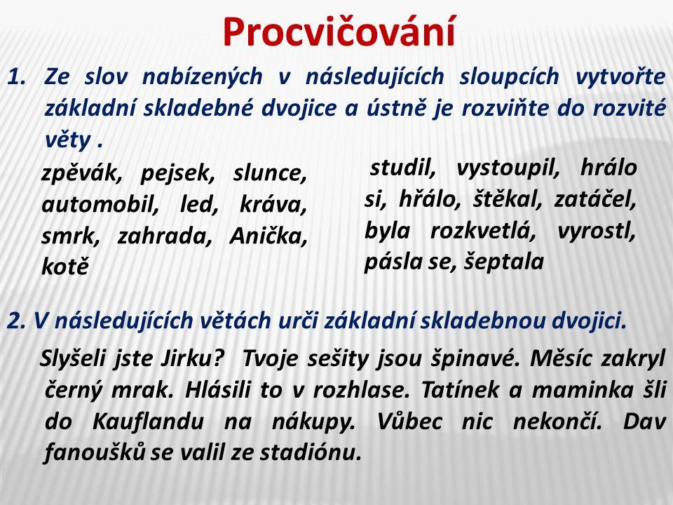 Procvičování Ze slov nabízených v následujících sloupcích vytvořte základní skladebné dvojice a ústně je rozviňte do rozvité věty .