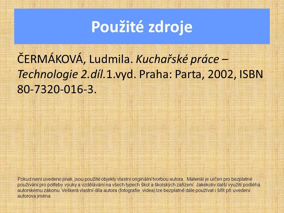 Použité zdroje ČERMÁKOVÁ, Ludmila. Kuchařské práce – Technologie 2.díl.1.vyd. Praha: Parta, 2002, ISBN 80-7320-016-3.