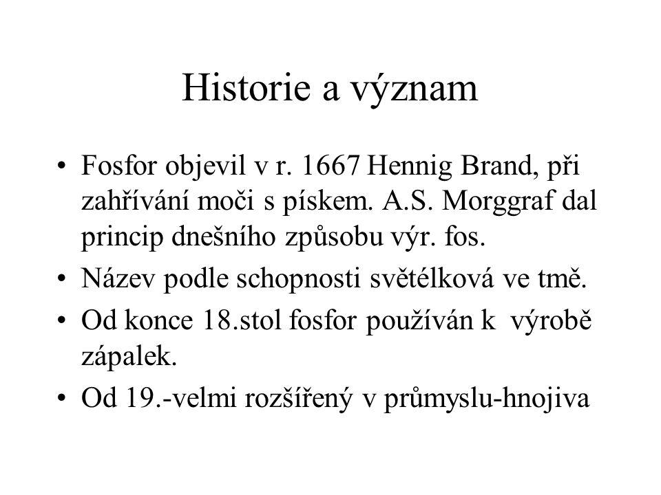 Historie a význam Fosfor objevil v r. 1667 Hennig Brand, při zahřívání moči s pískem. A.S. Morggraf dal princip dnešního způsobu výr. fos.