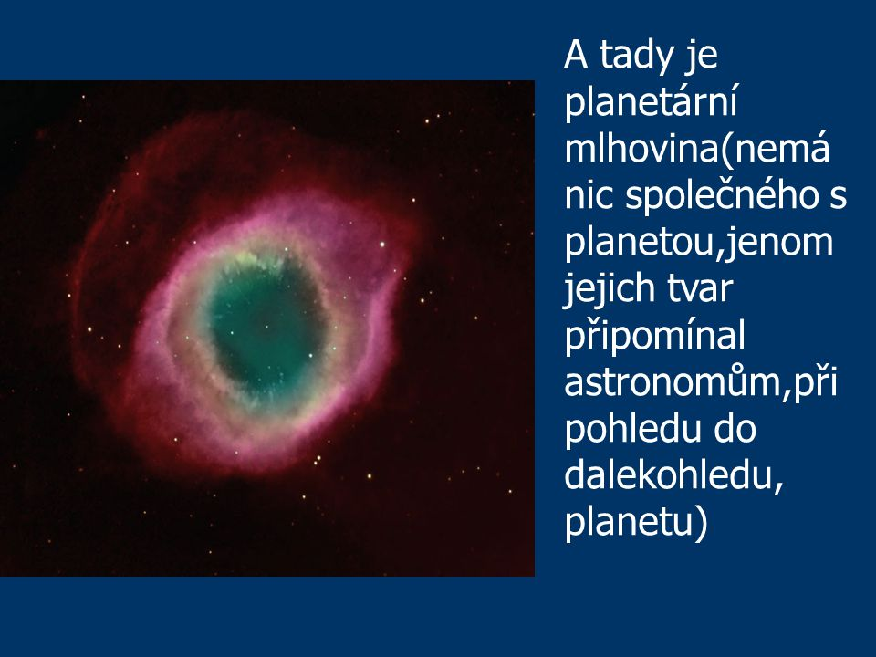 A tady je planetární mlhovina(nemá nic společného s planetou,jenom jejich tvar připomínal astronomům,při pohledu do dalekohledu, planetu)