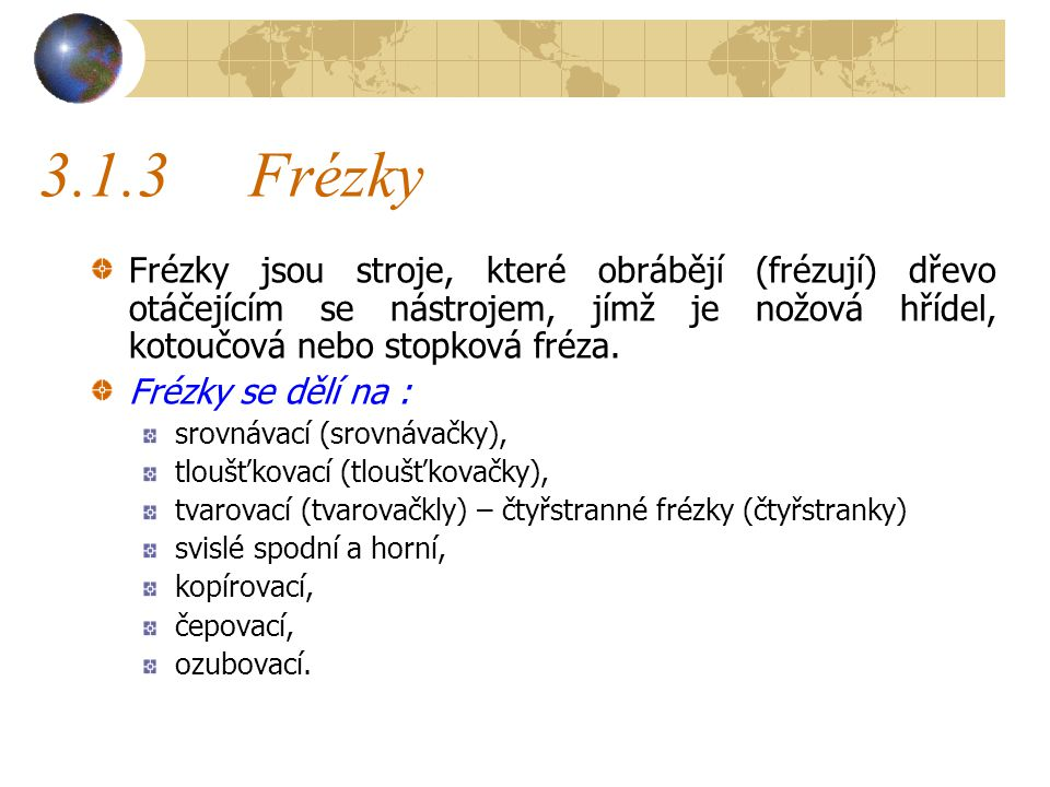 3.1.3 Frézky Frézky jsou stroje, které obrábějí (frézují) dřevo otáčejícím se nástrojem, jímž je nožová hřídel, kotoučová nebo stopková fréza.