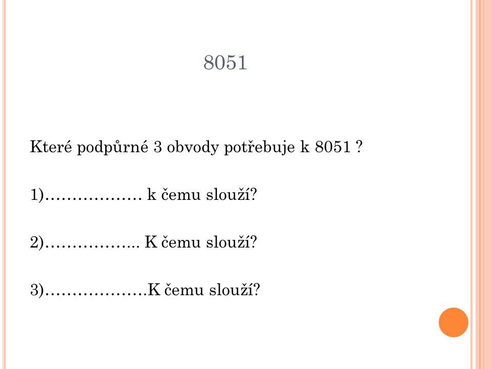 8051 Které podpůrné 3 obvody potřebuje k 8051 . 1)……………… k čemu slouží.
