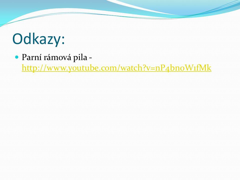 Odkazy: Parní rámová pila - http://www.youtube.com/watch v=nP4bn0W1fMk