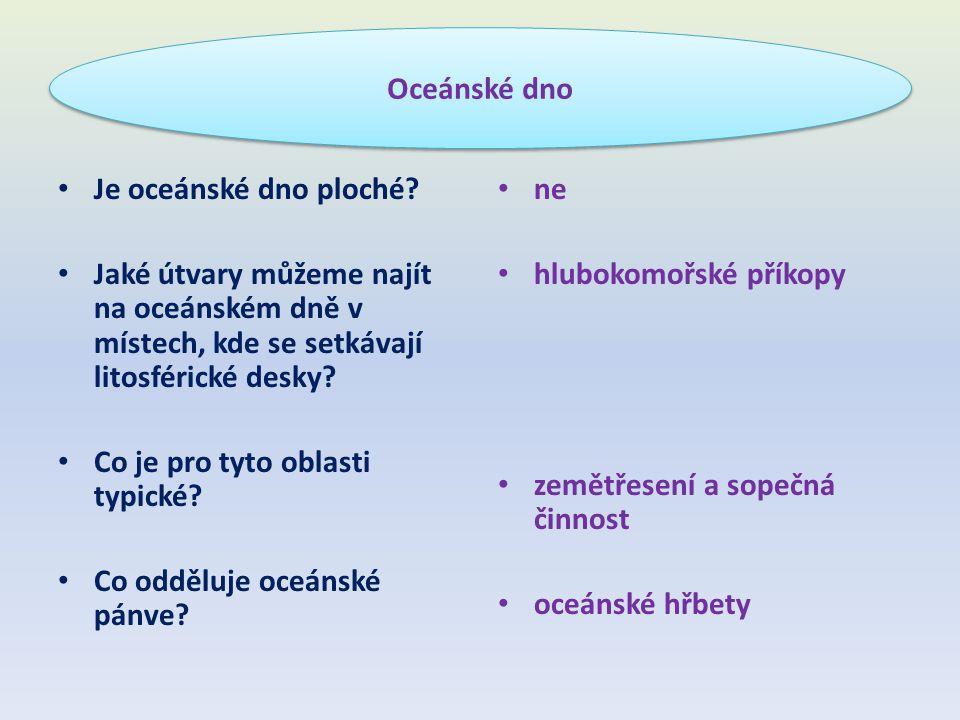 Oceánské dno Je oceánské dno ploché Jaké útvary můžeme najít na oceánském dně v místech, kde se setkávají litosférické desky