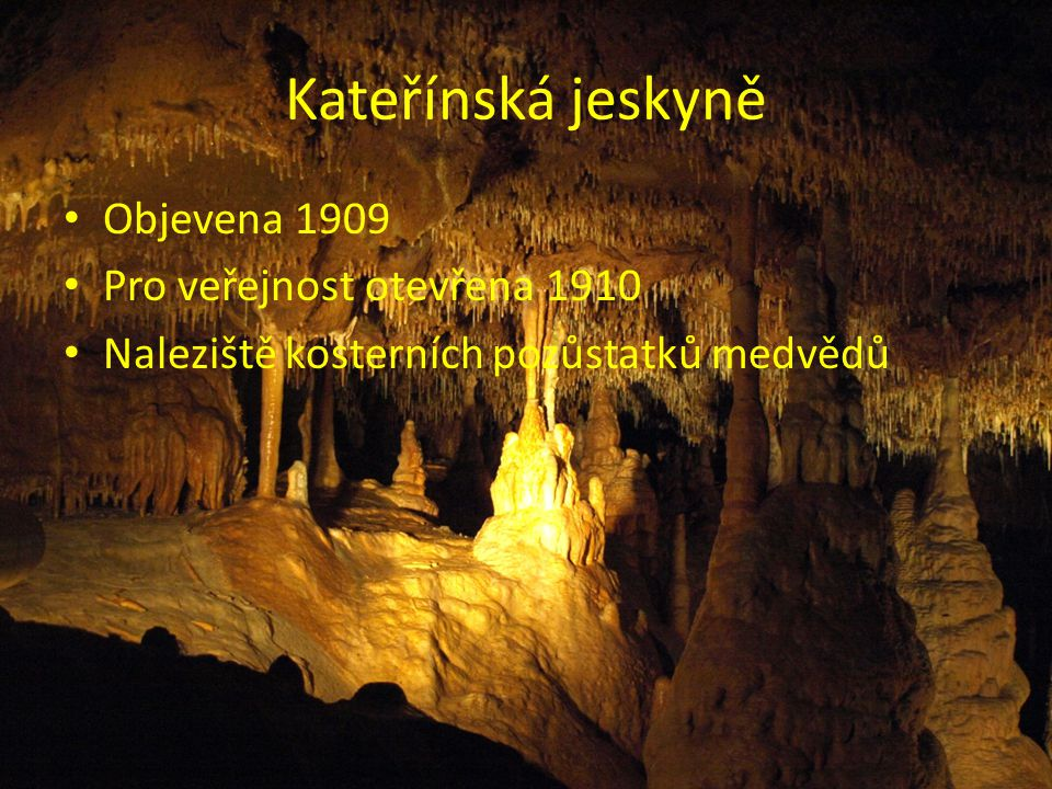 Kateřínská jeskyně Objevena 1909 Pro veřejnost otevřena 1910
