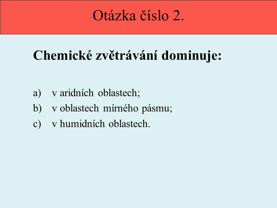 Otázka číslo 2. Chemické zvětrávání dominuje: v aridních oblastech;