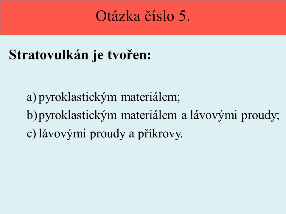 Otázka číslo 5. Stratovulkán je tvořen: pyroklastickým materiálem;