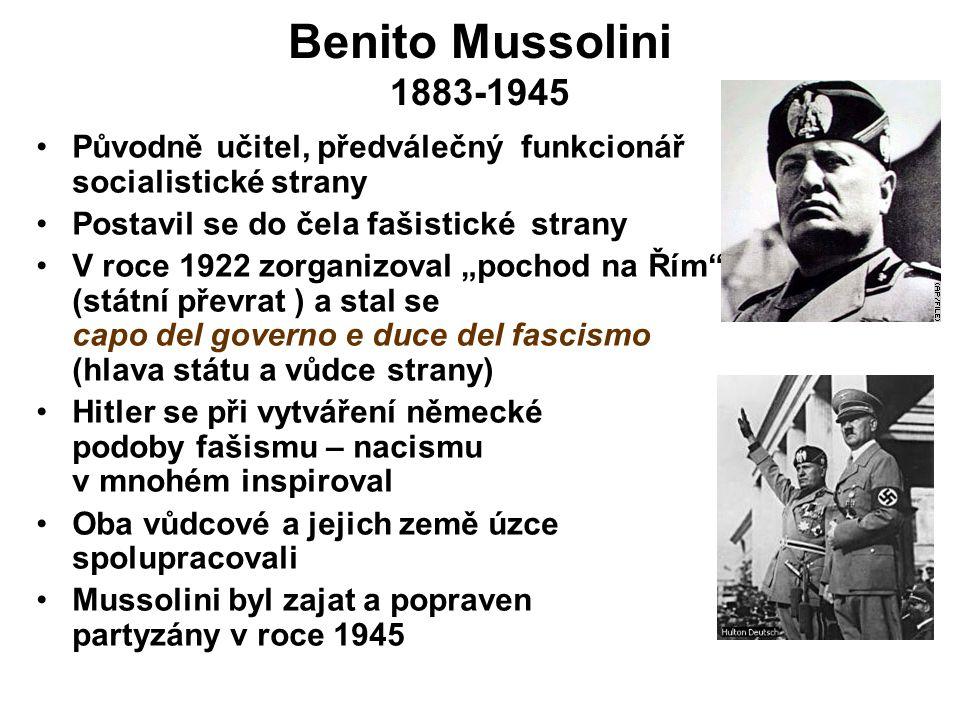Benito Mussolini 1883-1945 Původně učitel, předválečný funkcionář socialistické strany. Postavil se do čela fašistické strany.