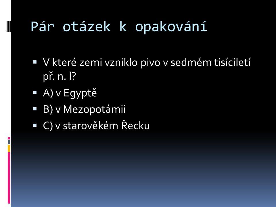 Pár otázek k opakování V které zemi vzniklo pivo v sedmém tisíciletí př. n. l A) v Egyptě. B) v Mezopotámii.