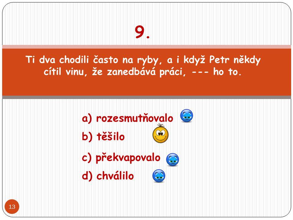 9. a) rozesmutňovalo b) těšilo c) překvapovalo d) chválilo
