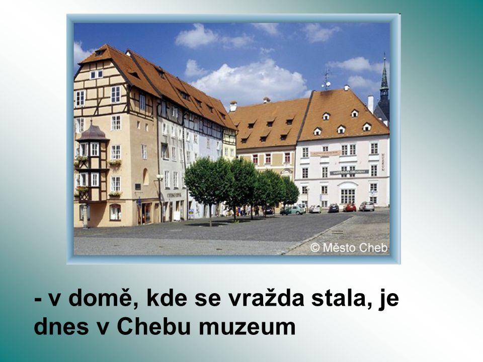 - v domě, kde se vražda stala, je dnes v Chebu muzeum