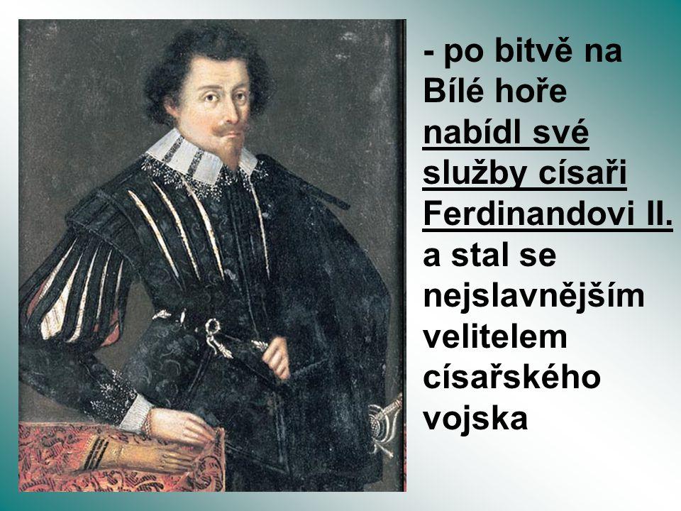 - po bitvě na Bílé hoře nabídl své služby císaři Ferdinandovi II