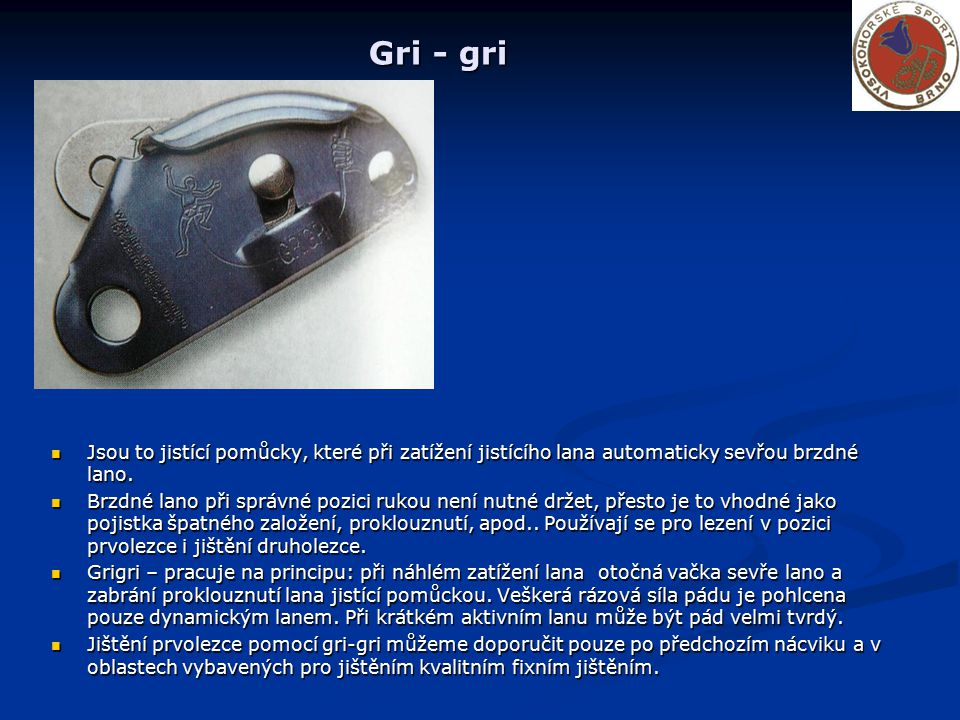 Gri - gri Jsou to jistící pomůcky, které při zatížení jistícího lana automaticky sevřou brzdné lano.