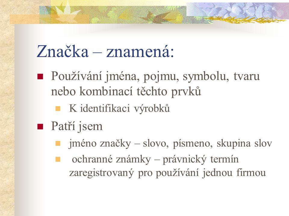Značka – znamená: Používání jména, pojmu, symbolu, tvaru nebo kombinací těchto prvků. K identifikaci výrobků.
