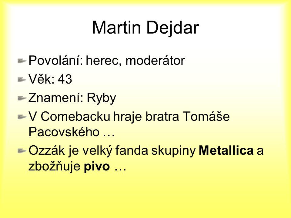 Martin Dejdar Povolání: herec, moderátor Věk: 43 Znamení: Ryby