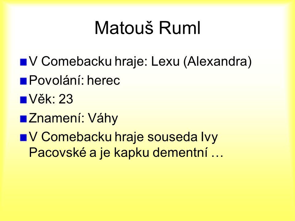 Matouš Ruml V Comebacku hraje: Lexu (Alexandra) Povolání: herec