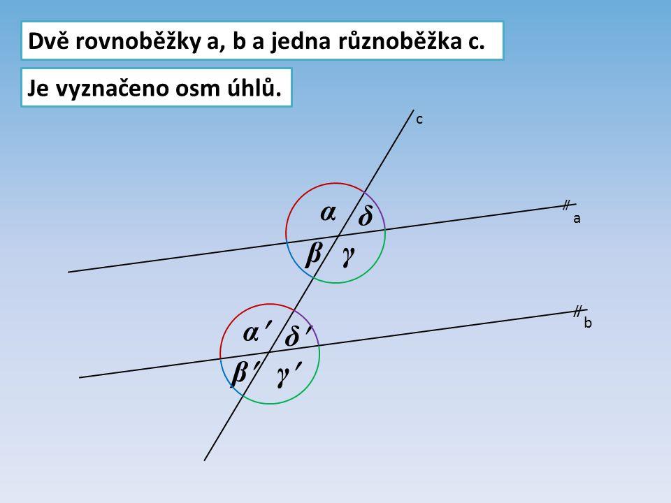 α δ β γ α δ β γ Dvě rovnoběžky a, b a jedna různoběžka c.