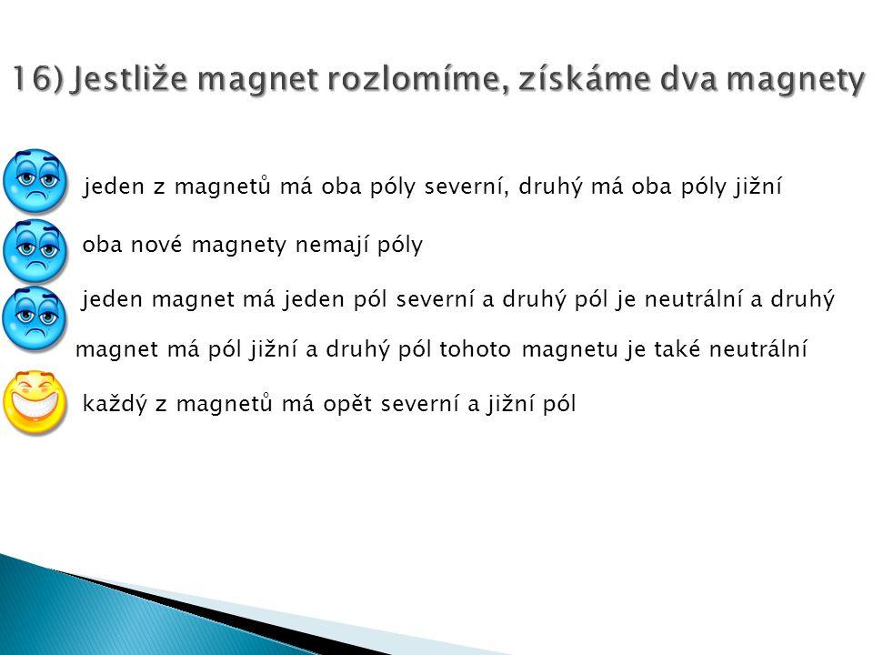 16) Jestliže magnet rozlomíme, získáme dva magnety