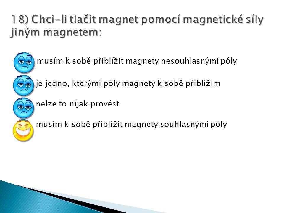 18) Chci-li tlačit magnet pomocí magnetické síly jiným magnetem: