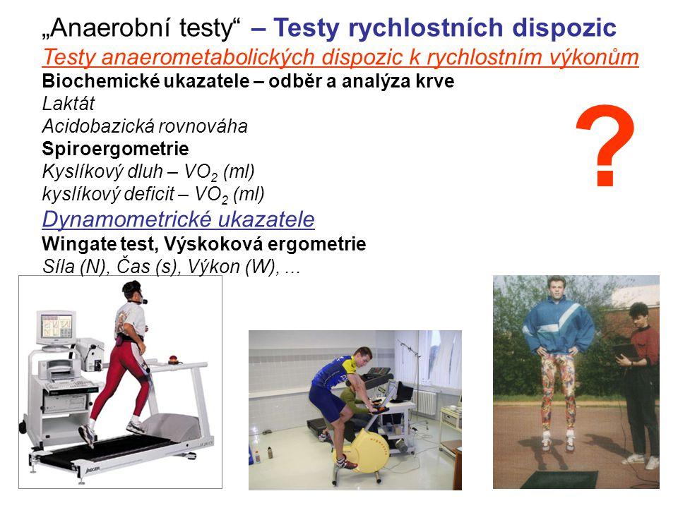 """""""Anaerobní testy – Testy rychlostních dispozic Testy anaerometabolických dispozic k rychlostním výkonům Biochemické ukazatele – odběr a analýza krve Laktát Acidobazická rovnováha Spiroergometrie Kyslíkový dluh – VO2 (ml) kyslíkový deficit – VO2 (ml) Dynamometrické ukazatele Wingate test, Výskoková ergometrie Síla (N), Čas (s), Výkon (W), ..."""