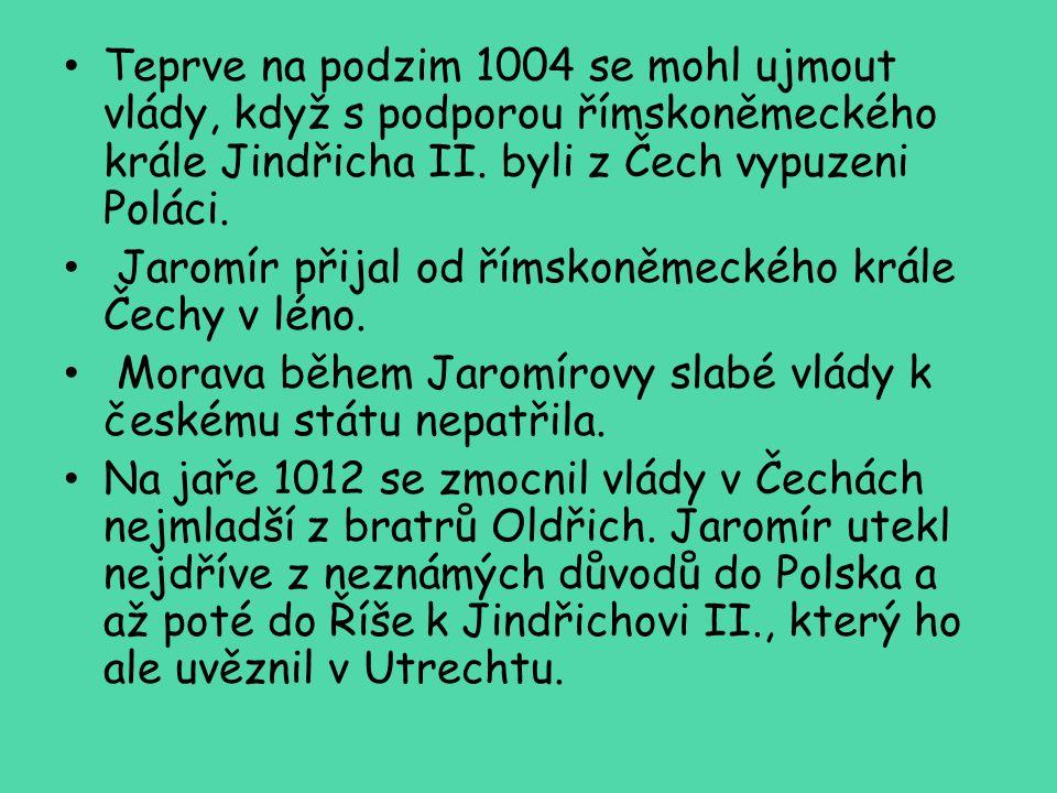 Teprve na podzim 1004 se mohl ujmout vlády, když s podporou římskoněmeckého krále Jindřicha II. byli z Čech vypuzeni Poláci.