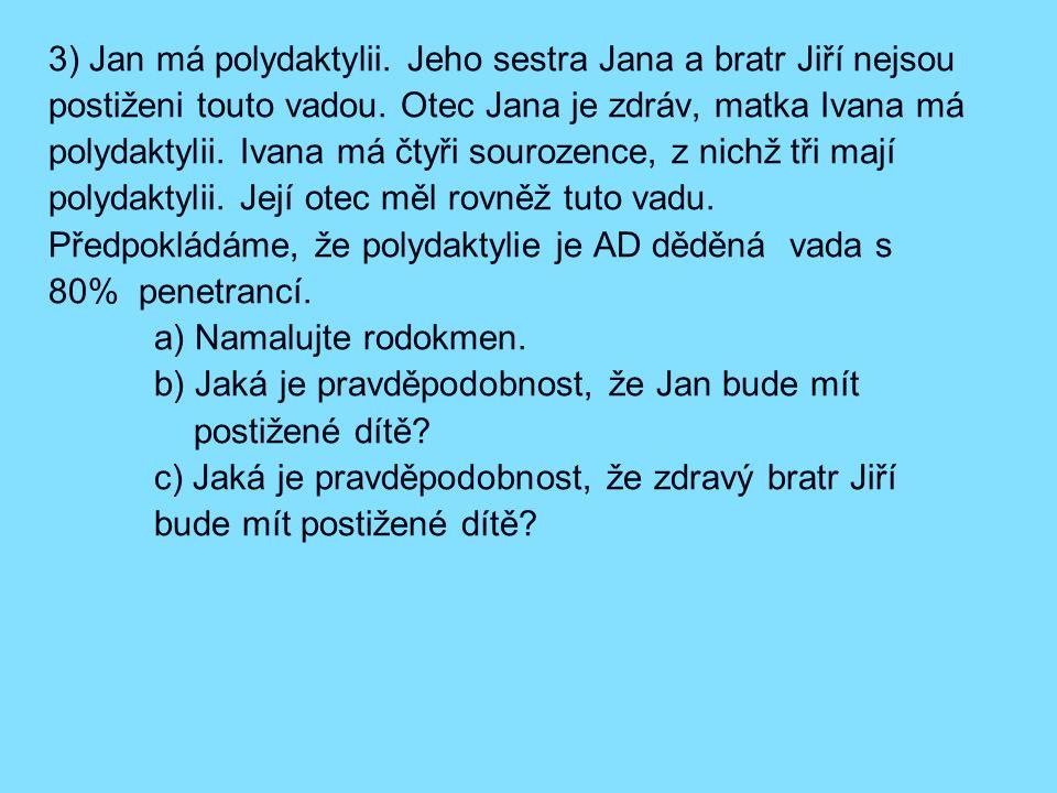 3) Jan má polydaktylii. Jeho sestra Jana a bratr Jiří nejsou postiženi touto vadou. Otec Jana je zdráv, matka Ivana má polydaktylii. Ivana má čtyři sourozence, z nichž tři mají polydaktylii. Její otec měl rovněž tuto vadu. Předpokládáme, že polydaktylie je AD děděná vada s 80% penetrancí.