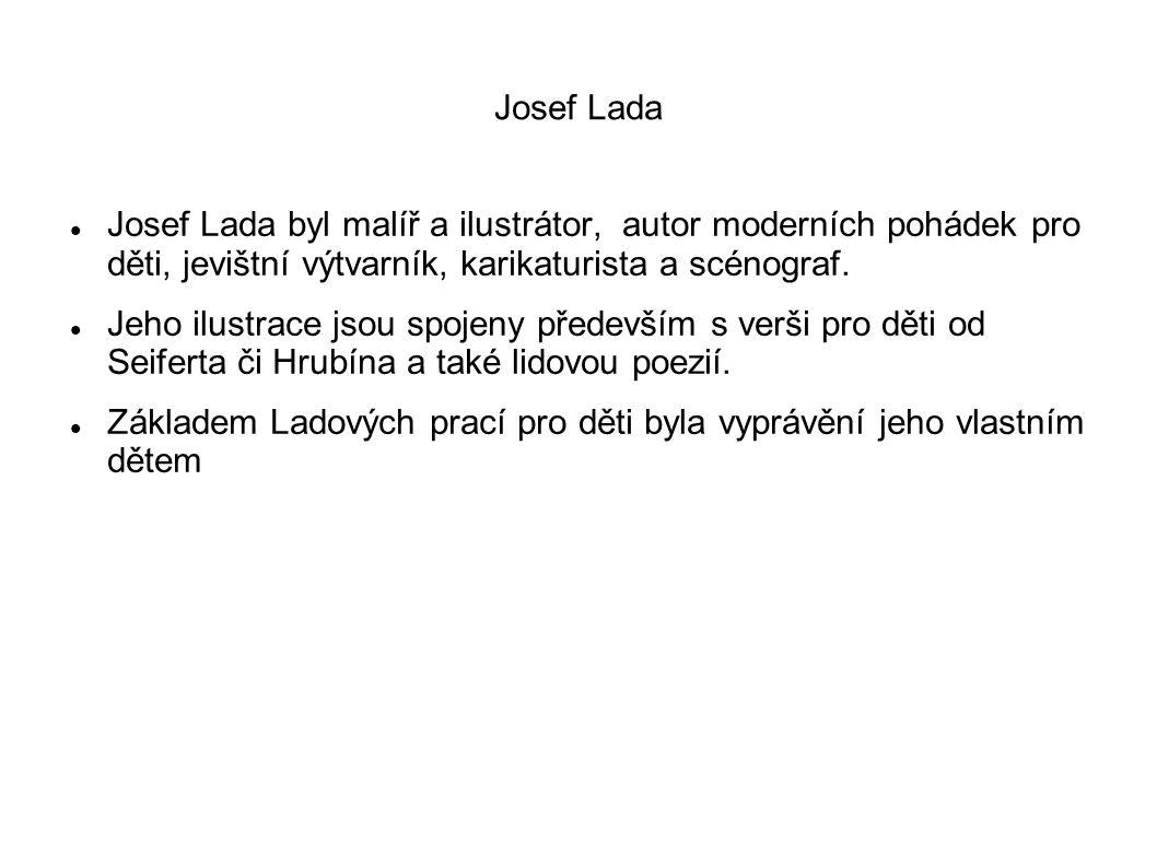 Josef Lada Josef Lada byl malíř a ilustrátor, autor moderních pohádek pro děti, jevištní výtvarník, karikaturista a scénograf.