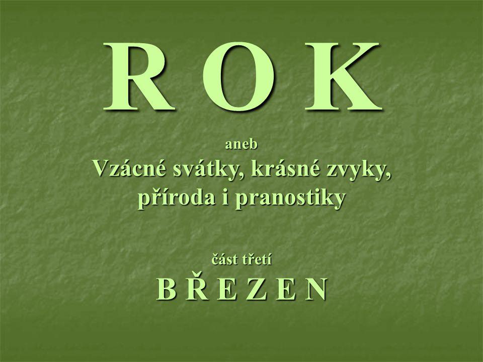 R O K aneb Vzácné svátky, krásné zvyky, příroda i pranostiky část třetí B Ř E Z E N