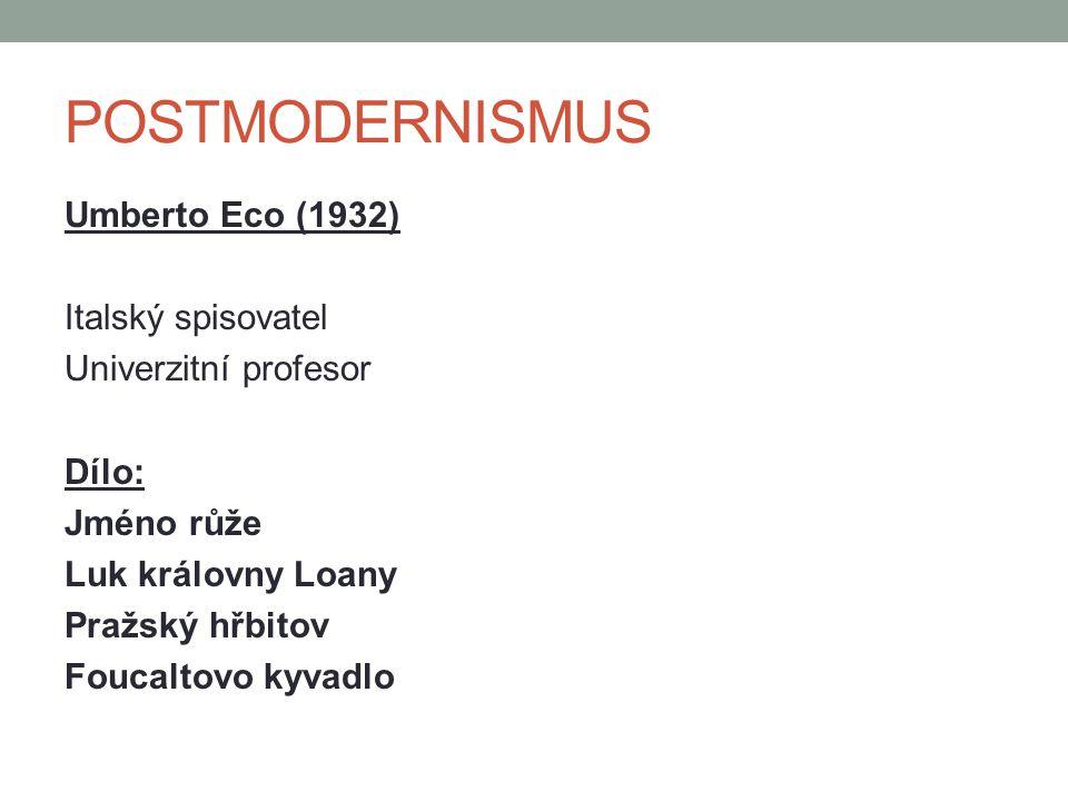 POSTMODERNISMUS Umberto Eco (1932) Italský spisovatel Univerzitní profesor Dílo: Jméno růže Luk královny Loany Pražský hřbitov Foucaltovo kyvadlo