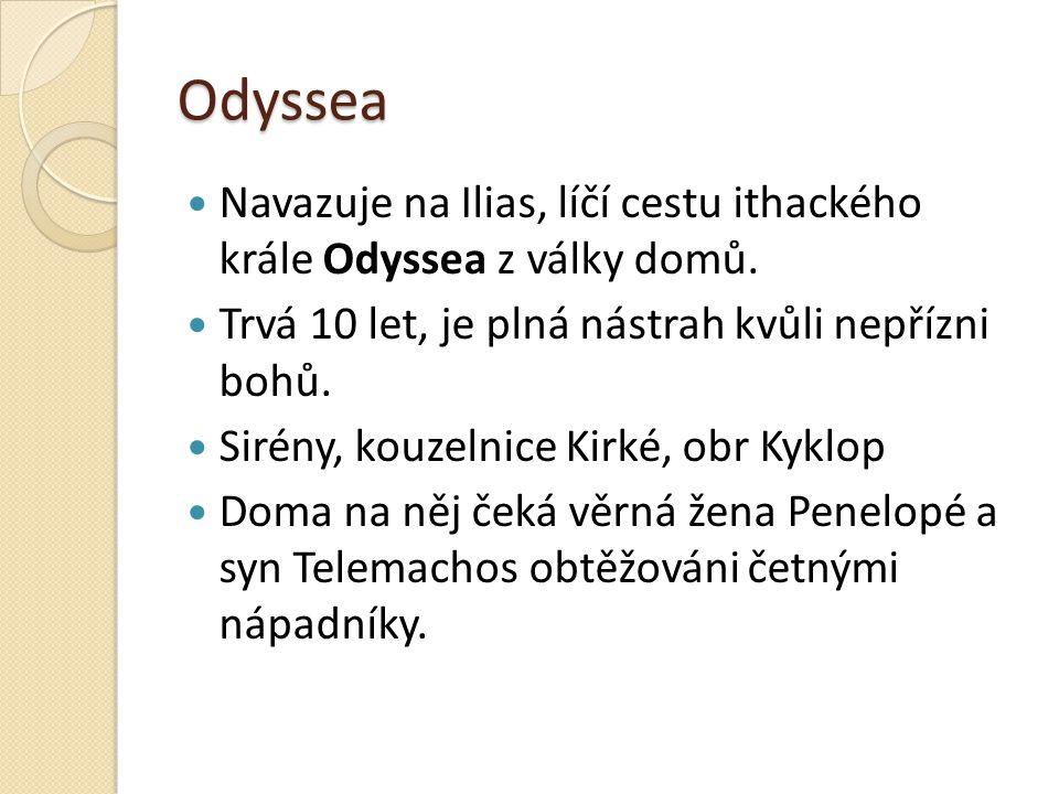 Odyssea Navazuje na Ilias, líčí cestu ithackého krále Odyssea z války domů. Trvá 10 let, je plná nástrah kvůli nepřízni bohů.