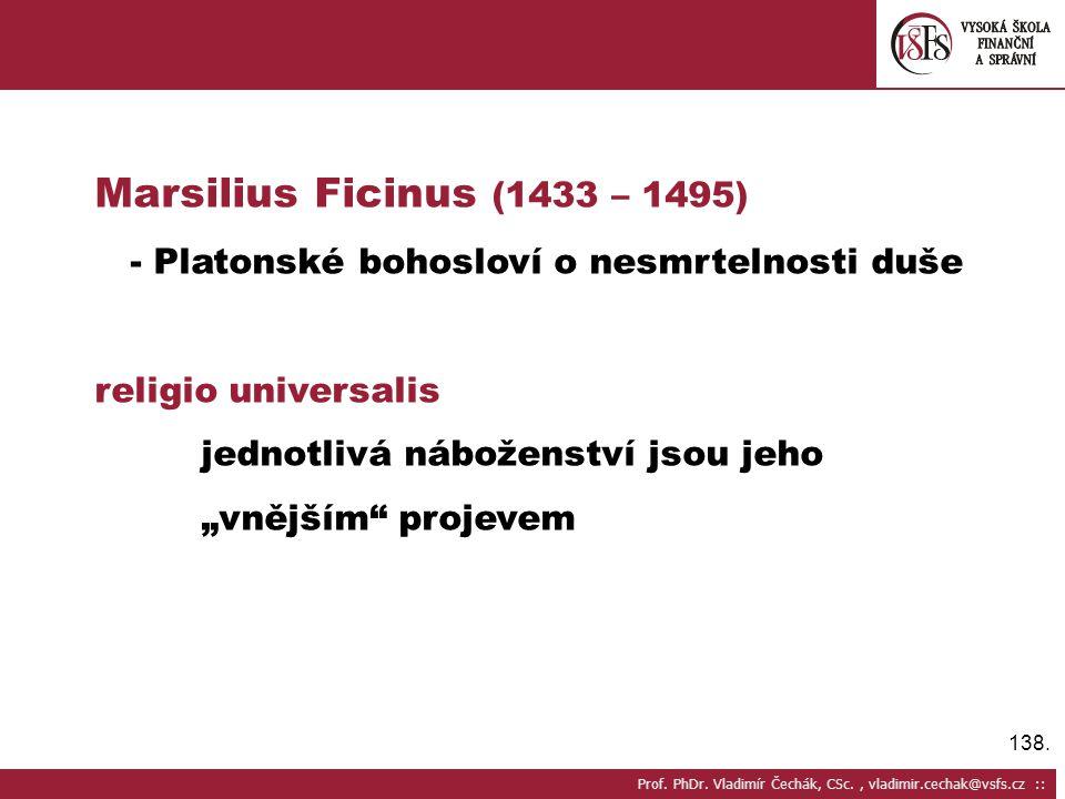 Marsilius Ficinus (1433 – 1495) - Platonské bohosloví o nesmrtelnosti duše. religio universalis. jednotlivá náboženství jsou jeho.