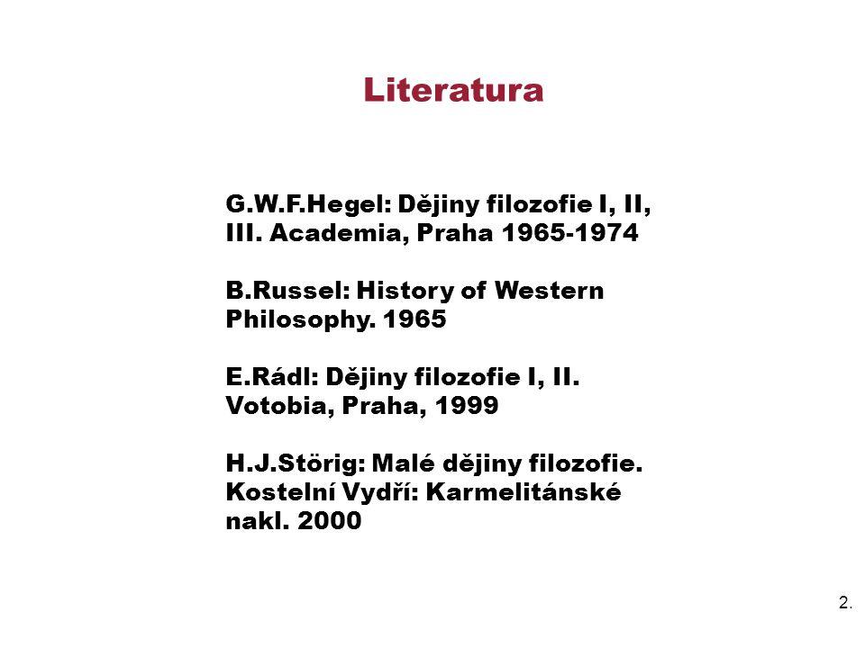 Literatura G.W.F.Hegel: Dějiny filozofie I, II, III. Academia, Praha 1965-1974. B.Russel: History of Western Philosophy. 1965.