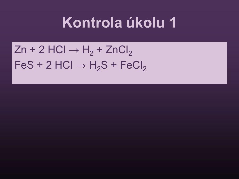 Kontrola úkolu 1 Zn + 2 HCl → H2 + ZnCl2 FeS + 2 HCl → H2S + FeCl2