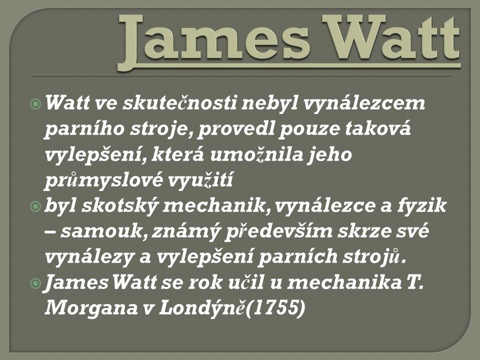 James Watt Watt ve skutečnosti nebyl vynálezcem parního stroje, provedl pouze taková vylepšení, která umožnila jeho průmyslové využití.