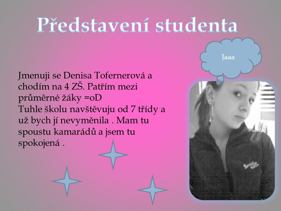 Představení studenta Jaaa. Jmenuji se Denisa Tofernerová a chodím na 4 ZŠ. Patřím mezi průměrné žáky =oD.