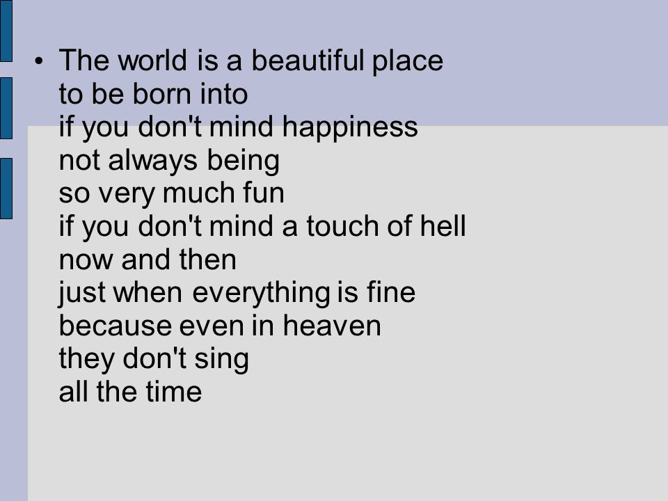The world is a beautiful place to be born into if you don t mind happiness not always being so very much fun if you don t mind a touch of hell now and then just when everything is fine because even in heaven they don t sing all the time
