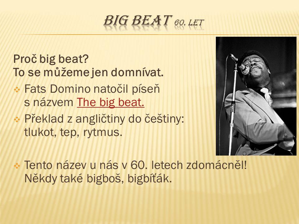 Big beat 60. let Proč big beat To se můžeme jen domnívat.