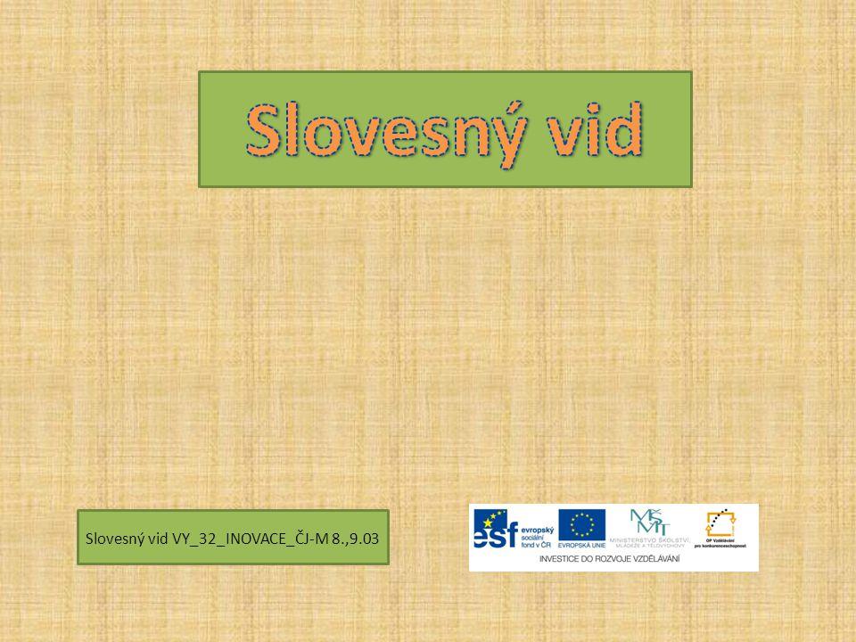 Slovesný vid Slovesný vid VY_32_INOVACE_ČJ-M 8.,9.03