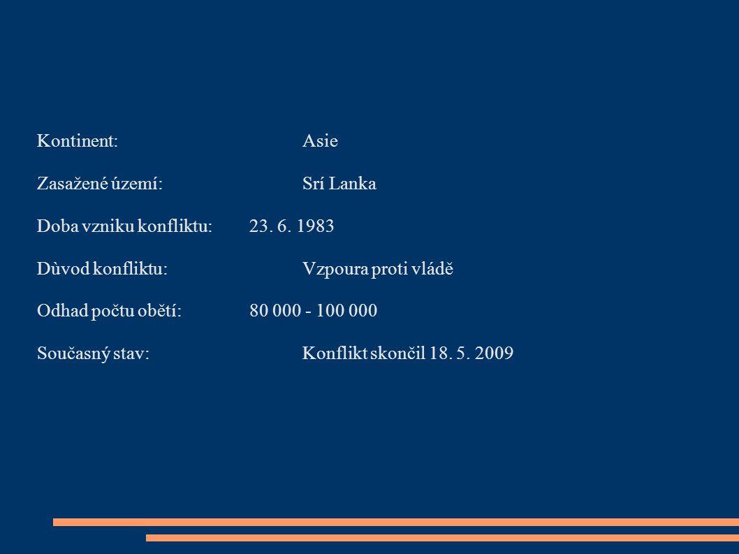 Kontinent: Asie Zasažené území: Srí Lanka. Doba vzniku konfliktu: 23. 6. 1983. Dùvod konfliktu: Vzpoura proti vládě.