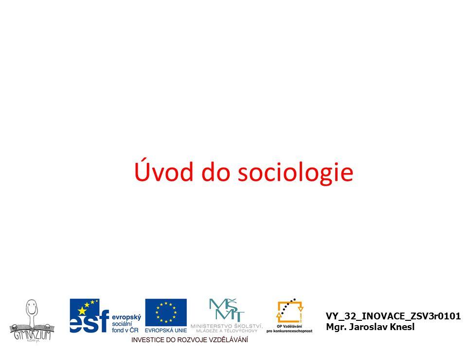 Úvod do sociologie VY_32_INOVACE_ZSV3r0101 Mgr. Jaroslav Knesl