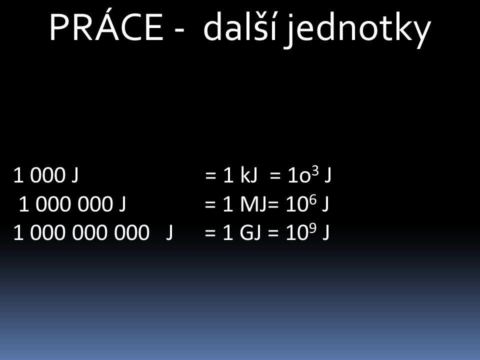 PRÁCE - další jednotky 1 000 J = 1 kJ = 1o3 J