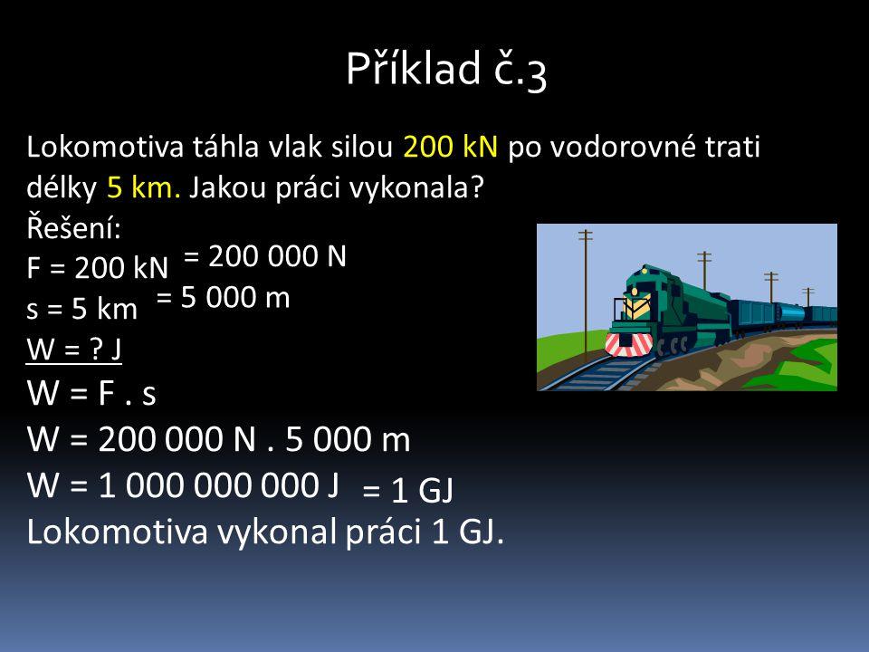 Příklad č.3 Lokomotiva táhla vlak silou 200 kN po vodorovné trati délky 5 km. Jakou práci vykonala