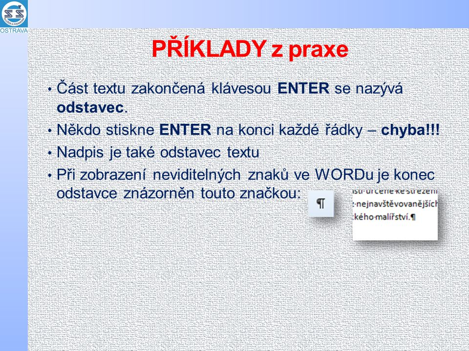 PŘÍKLADY z praxe Část textu zakončená klávesou ENTER se nazývá odstavec. Někdo stiskne ENTER na konci každé řádky – chyba!!!