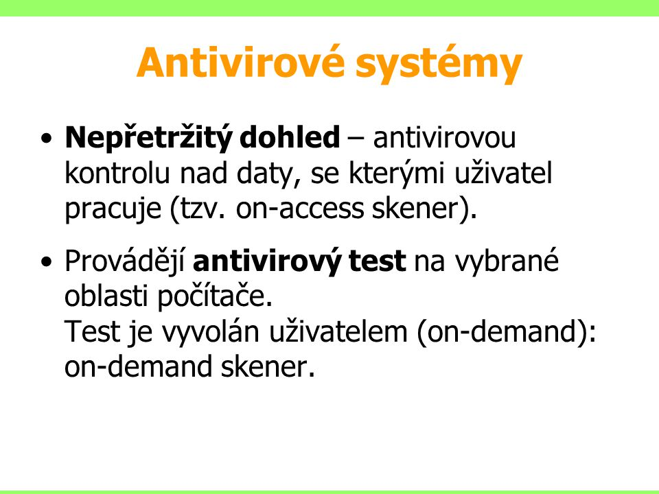 Antivirové systémy Nepřetržitý dohled – antivirovou kontrolu nad daty, se kterými uživatel pracuje (tzv. on-access skener).