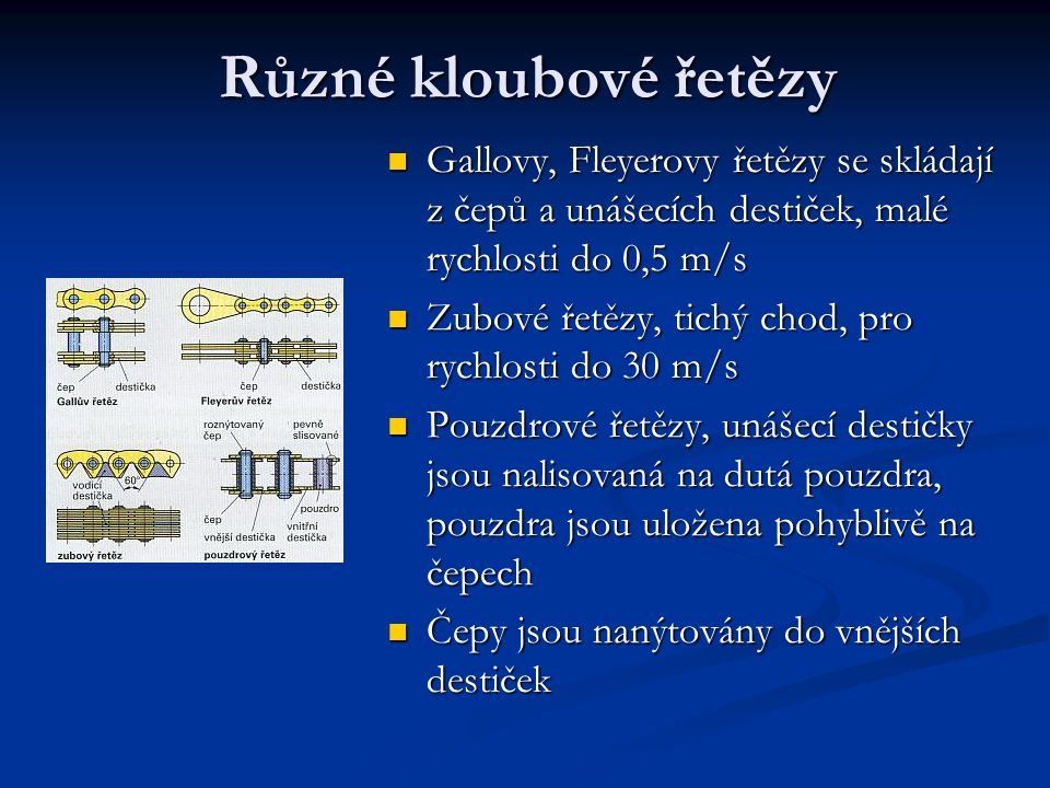 Různé kloubové řetězy Gallovy, Fleyerovy řetězy se skládají z čepů a unášecích destiček, malé rychlosti do 0,5 m/s.