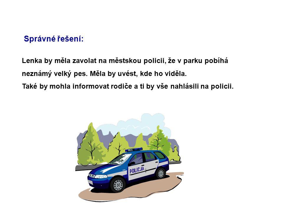 Správné řešení: Lenka by měla zavolat na městskou policii, že v parku pobíhá. neznámý velký pes. Měla by uvést, kde ho viděla.