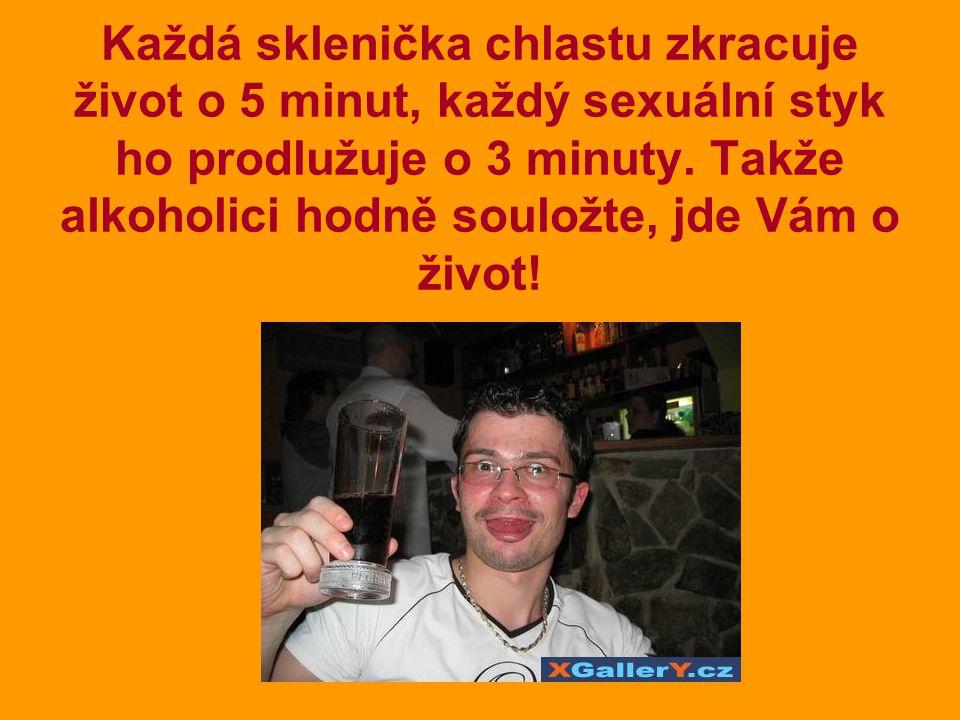 Každá sklenička chlastu zkracuje život o 5 minut, každý sexuální styk ho prodlužuje o 3 minuty.