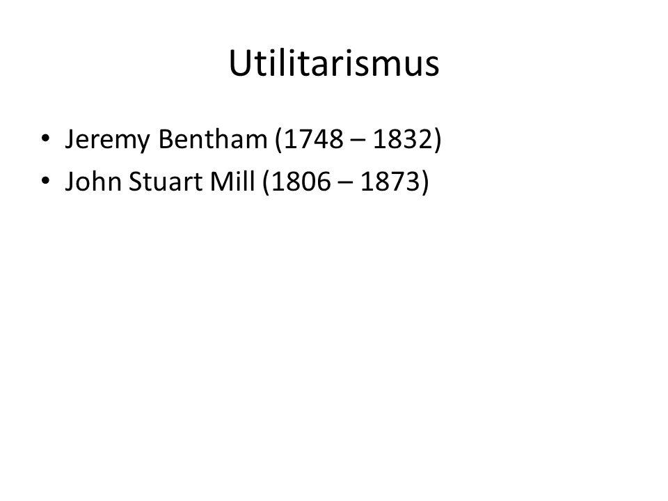 Utilitarismus Jeremy Bentham (1748 – 1832)