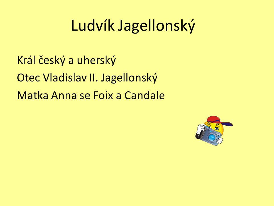Ludvík Jagellonský Král český a uherský Otec Vladislav II. Jagellonský Matka Anna se Foix a Candale