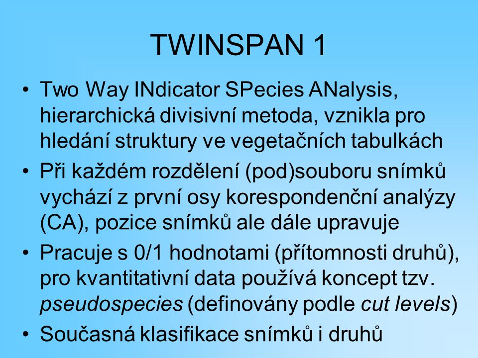 TWINSPAN 1 Two Way INdicator SPecies ANalysis, hierarchická divisivní metoda, vznikla pro hledání struktury ve vegetačních tabulkách.